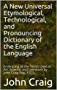 A New Universal Etymological, Technological, and Pronouncing Dictionary of the English Language: Embracing all the Terms Used in Art, Science, and Literature by John Craig Esq., F.G.S.,