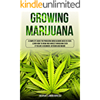 GROWING MARIJUANA: A Complete Guide for Producing Mind Blowing Weed in 2020. Learn How to Grow and Harvest Marijuana…