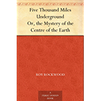 Five Thousand Miles Underground Or, the Mystery of the Centre of the Earth (English Edition)
