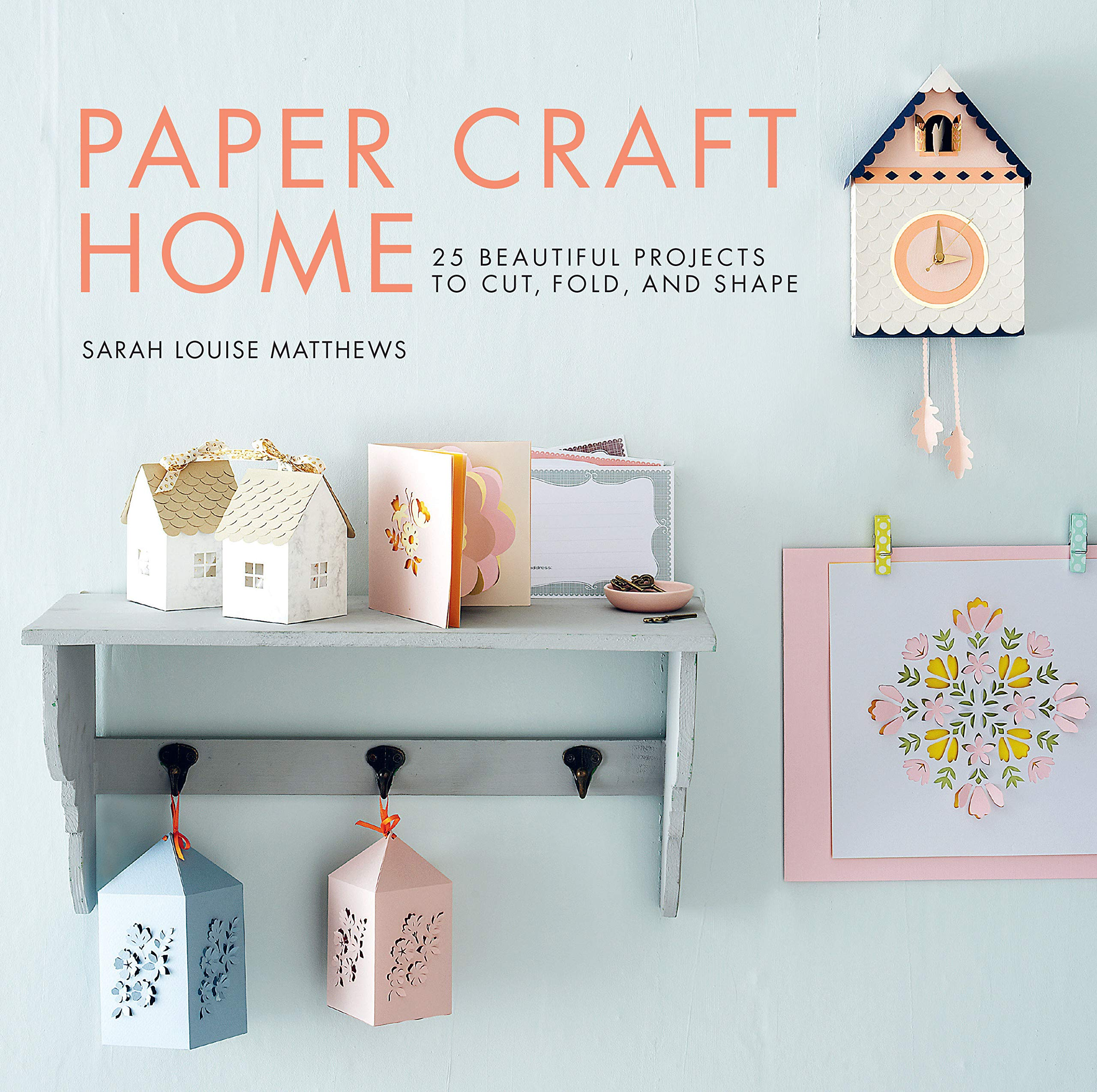 Paper Craft Home: 25 Beautiful Projects to Cut, Fold, and Shape by Sarah Louise Matthews