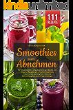 Smoothies zum Abnehmen: Die Smoothie Diät – 1 Kg abnehmen pro Woche. 111 Smoothie Rezepte zum schnellen Abnehmen, Entschlacken und Entgiften. Inklusive Nährwertangaben und 14 Tage Challenge.
