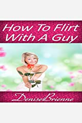 How to Flirt with a Guy: Get Results That Acutally Work and Get the Man You Want Audible Audiobook