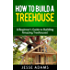 How to Build a Treehouse - A Beginner's Guide to Building Amazing Treehouses! (Build Your Own Series Book 1)