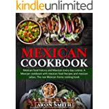 Mexican Cookbook: mexican food history and Mexican every day cuisine. A Mexican cookbook with mexican food Recipes and mexica