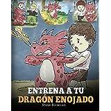 Entrena a Tu Dragón Enojado (Train Your Angry Dragon): Enseña a Tu Dragón a Ser Paciente. Un Adorable Cuento Infantil Para En