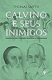 Calvino e seus inimigos: Memória da vida, caráter e princípios do Reformador