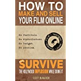 How to Make and Sell Your Film Online and Survive the Hollywood Implosion While Doing It: No festivals.  No distributors.  No