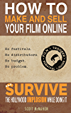 How to Make and Sell Your Film Online and Survive the Hollywood Implosion While Doing It: No festivals. No distributors. No budget. No problem.