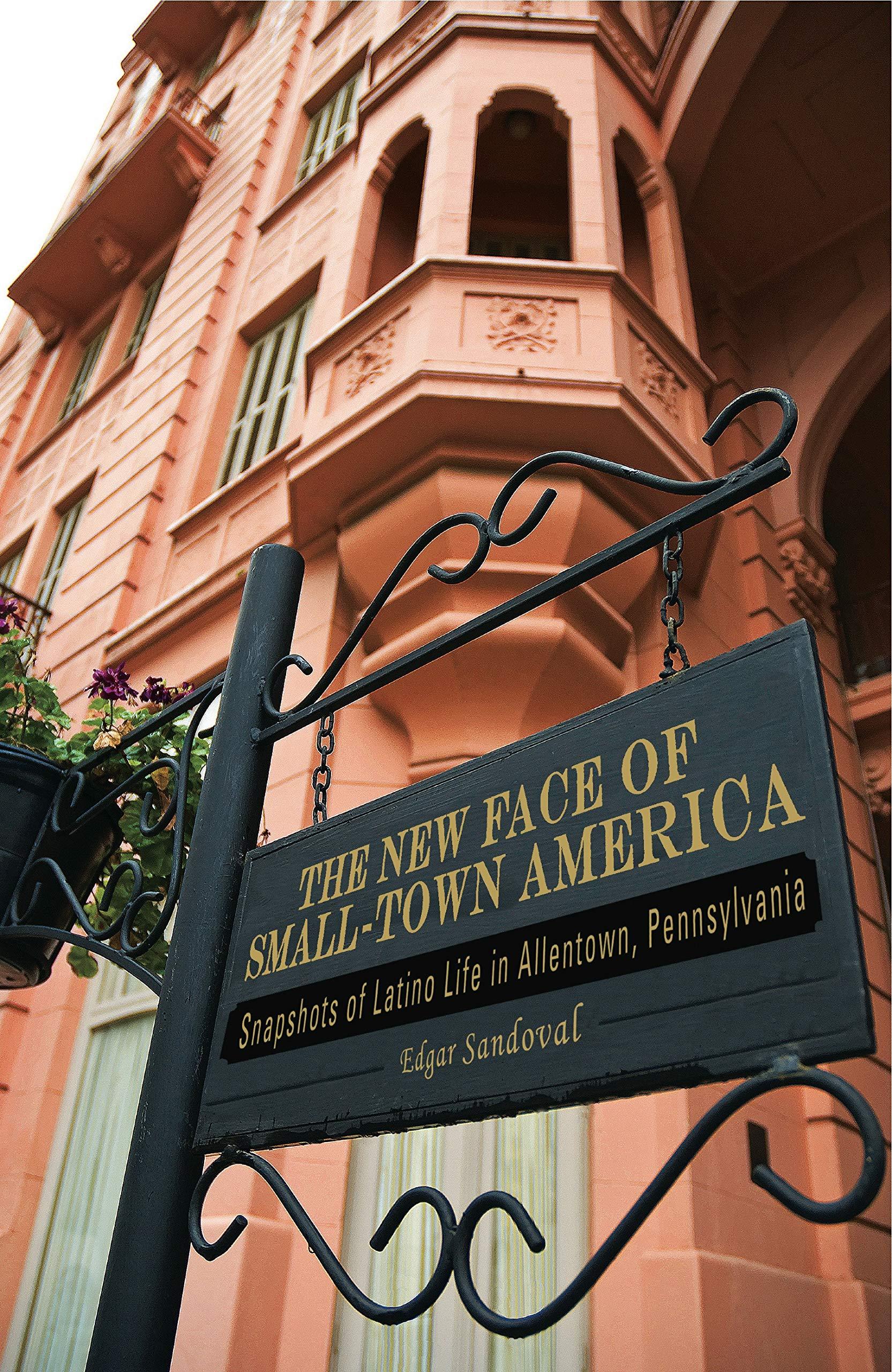 The New Face of Small-Town America: Snapshots of Latino Life in Allentown, Pennsylvania  Keystone Books: Amazon.es: Edgar Sandoval: Libros en idiomas ...