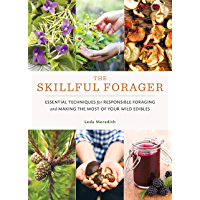 The Skillful Forager: Essential Techniques for Responsible Foraging and Making the Most of Your Wild Edibles