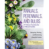 Annuals, Perennials, and Bulbs: 377 Flower Varieties for a Vibrant Garden