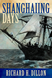 Shanghaiing Days: The Thrilling account of 19th Century Hell-Ships, Bucko Mates and Masters, and Dangerous Ports-of-Call from San Francisco to Singapore