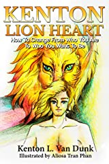 Kenton Lion Heart: How To Change From Who You Are To Who You Want To Be (A Life Well Lived Book 1) Kindle Edition