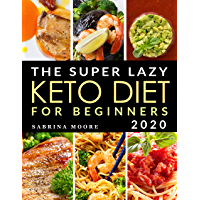 The Super Lazy Keto Diet for Beginners 2020: Catapult Your Weight Loss Journey into Reality with these Quick & Easy, 5…