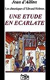 UNE ETUDE EN ECARLATE: Les chroniques d'Edward Holmes sous la régence du duc de Bedford et durant la cruelle et sanglante guerre entre les Armagnacs et les Bourguignons