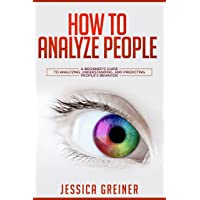 How to Analyze People: A Beginner's Guide to Analyzing, Understanding, and Predicting...