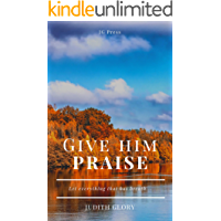 Give Him Praise: Let everything that has breath...