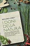 I doni della natura: Come riconoscere, raccogliere e degustare i prodotti selvatici commestibili: piante, erbe, fiori, frutti, bacche, funghi