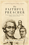 The Faithful Preacher (Foreword by John Piper): Recapturing the Vision of Three Pioneering African-American Pastors