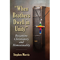 """""""When Brothers Dwell in Unity"""": Byzantine Christianity and Homosexuality"""