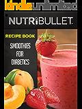 Nutribullet Recipe Book: SMOOTHIES FOR DIABETICS: Delicious & Healthy Diabetic Smoothie Recipes For Weight Loss and Detox (Smoothies for diabetics, Detox ... smoothies, Diabetic smoothie recipes)