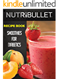 Nutribullet Recipe Book: SMOOTHIES FOR DIABETICS: Delicious & Healthy Diabetic Smoothie Recipes For Weight Loss and…