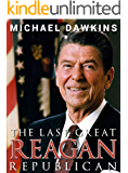 Reagan: The Last Great Republican   The Life and Legacy of Ronald Reagan