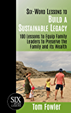 Six-Word Lessons To Build a Sustainable Legacy: 100 Lessons to Equip Family Leaders to Preserve the Family and its Wealth (The Six-Word Lessons Series)