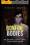 Bonfire Bodies: A Terrifying True Crime Story: The Shocking Story of Serial Killer Dennis Nilsen