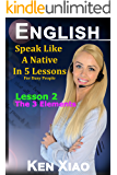 English: Speak English Like A Native In 5 Lessons For Busy People, Lesson 2: The 3 Elements (Speak Like A Native In 5 Lessons)
