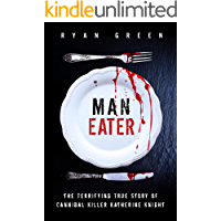 Man-Eater: The Terrifying True Story of Cannibal Killer Katherine Knight (Ryan Green's True Crime)