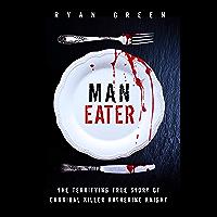 Man-Eater: The Terrifying True Story of Cannibal Killer Katherine Knight (Ryan Green's True Crime)