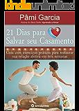 21 Dias para Salvar Seu Casamento: Guia com exercícios práticos para salvar sua relação em três semanas