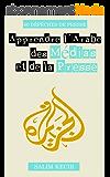 Apprendre l'Arabe des Médias et de la Presse: 60 dépêches en arabe, avec leur  traduction en français, les enregistrements audio en arabe et un lexique des termes usuels dans les médias arabes