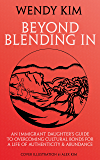 Beyond Blending In: An Immigrant Daughter's Guide To Overcoming Cultural Bonds For A Life Of Authenticity and Abundance