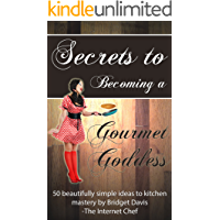 Secrets To Becoming a Gourmet Goddess ~ 50 beautifully simple ideas to kitchen mastery