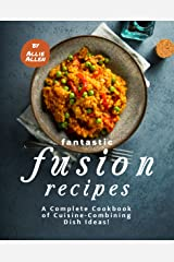 Fantastic Fusion Recipes: A Complete Cookbook of Cuisine-Combining Dish Ideas! Kindle Edition