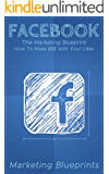 Facebook: The Marketing Blueprint – How To Make $$$ With Your Likes (Marketing Blueprints Book 3)