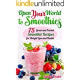OPEN YOUR WORLD TO SMOOTHIES: 75 Great and Varied Smoothie Recipes for Weight Loss and Health, which Will help You Build the