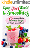 OPEN YOUR WORLD TO SMOOTHIES: 75 Great and Varied Smoothie Recipes for Weight Loss and Health, which Will help You Build…
