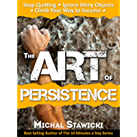 The Art of Persistence: Stop Quitting, Ignore Shiny Objects and Climb Your Way to Success (English Edition)