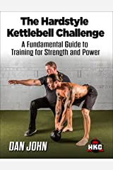 The Hardstyle Kettlebell Challenge: A Fundamental Guide To Training For Strength And Power Kindle Edition