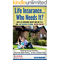 Life Insurance... Who Needs It?: What Life Insurance Agents May Not Tell You... But You Need To Know... Before You Buy