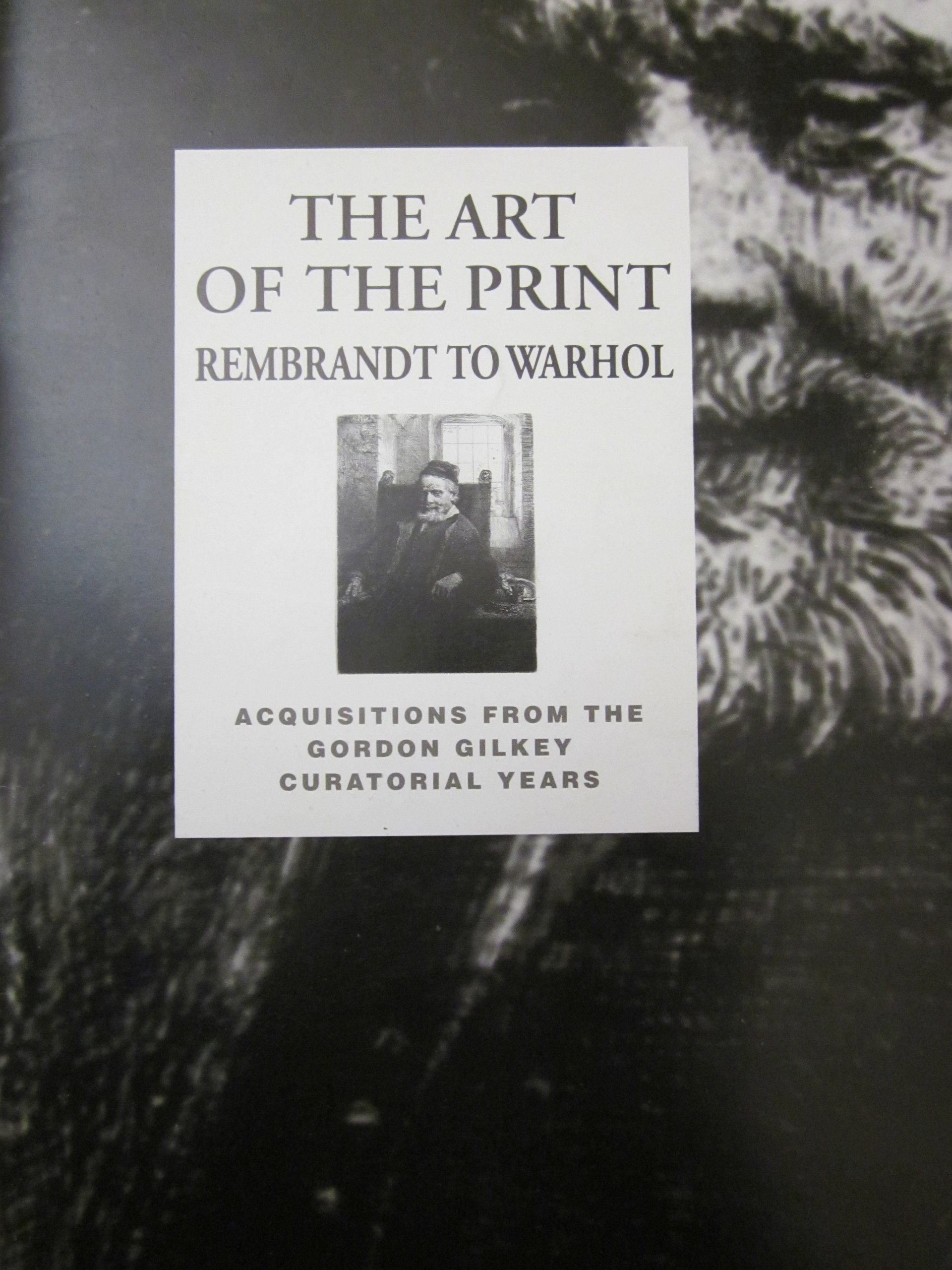 the art of the print rembrandt to warhol acquisitions from the gordon gilkey curatorial years