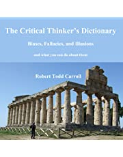 The Critical Thinker's Dictionary: Biases, Fallacies, and Illusions and What You Can Do About Them