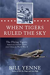 When Tigers Ruled the Sky: The Flying Tigers: American Outlaw Pilots over China in World War II Kindle Edition