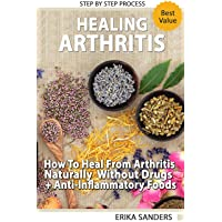 Healing Arthritis: How To Heal From Arthritis Naturally Without Drugs, Step by Step Process + Anti-Inflammatory Foods: Healing Arthritis Naturally