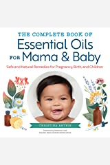 The Complete Book of Essential Oils for Mama and Baby: Safe and Natural Remedies for Pregnancy, Birth, and Children Kindle Edition