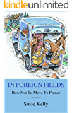 In Foreign Fields: How Not To Move To France (English Edition)