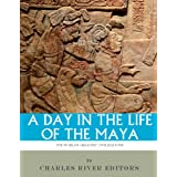 A Day in the Life of the Maya: History, Culture and Daily Life in the Mayan Empire